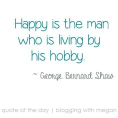 Happy is the man who is living by his hobby. ~ George Bernard Shaw #quote #quoteoftheday