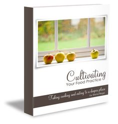 Cultivating Your Food Practice by Elena Rego.  Taking food to a deeper place.