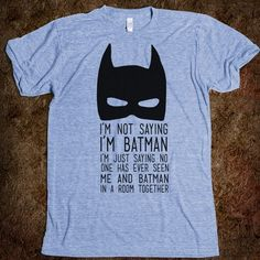 Im not saying Im Batman. Im just saying no one has ever seen me and Batman in a room together. T-Shirt. THIS IS AWESOME.