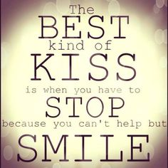 """""""The best kind of kiss is when you have to stop because you can't help but smile."""" I love that!"""