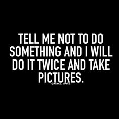 Tell me not to do something and I will do it twice and take pictures of it