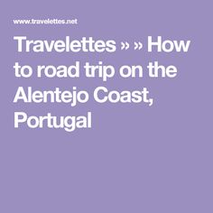 Travelettes » » How to road trip on the Alentejo Coast, Portugal