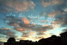 When this adventure ends, your next one will begin - George Ezra