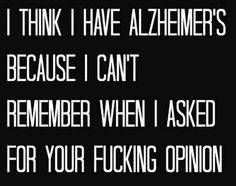 I think I have Alzheimer's because I can't remember when I asked for your fucking opinion.