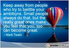 Keep away from people who try to belittle your ambitions. Small people always do that, but the really great ones make you feel that you, too can become great.