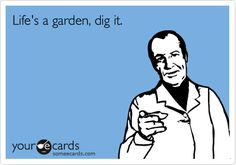 Life's a garden, dig it. / Confession Ecard / someecards.com