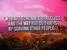 """We have to humble ourselves. And the you do that is by serving other people"" - Tim Tebow"