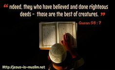"""Indeed, they who have #believed and done #righteous #deeds -  those are the best of #creatures."" #Quran 98:7 Http://jesus-is-muslim.net"