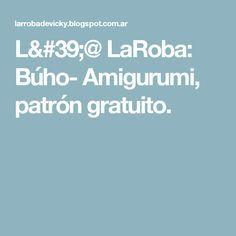 L'@ LaRoba: Búho- Amigurumi, patrón gratuito.