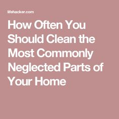 How Often You Should Clean the Most Commonly Neglected Parts of Your Home