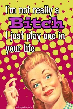 VINTAGE HUMOR: I'm not really a bitch, I just play one in your life