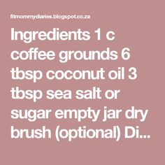 Ingredients 1 c coffee grounds 6 tbsp coconut oil 3 tbsp sea salt or sugar empty jar dry brush (optional) Directions: Combine ingredients in a glass measuring jar and microwave for 30 seconds to melt the oil. Stir and pour into an air-tight container. Use once per week. Massage mixture into your thighs and wrap tightly with seran wrap. Let sit for one hour or so-maybe turn on a Netflix show and get lost. Shower off and pat your legs dry Optional: use the brush afterwards to help remove…