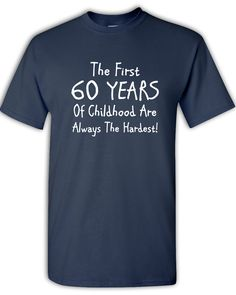 60th Birthday, The First 60 Years Of Childhood Are The Hardest