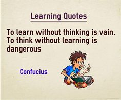 Learning Quote To learn without thinking is vain. To think without learning is dangerous. Quote by Confucious Explanation about quote on learning Many experiments now suggest that learning happens mostly by employing the processing capability of the brain and not by using only the memory ...