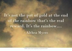 It's not the pot of gold at the end of the rainbow that's the real reward. It's the rainbow....