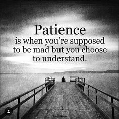 Hmm.... but your patience is based on the conditions.. if it's enough to understand it...can't be understanding.. situation...