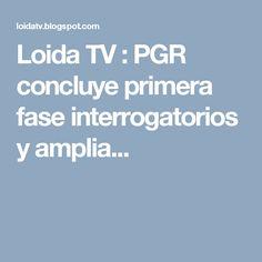 Loida TV : PGR concluye primera fase interrogatorios y amplia...
