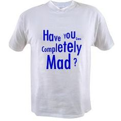 """Completely Mad Value T-shirt.  Visit the """"Fun Quotes"""" section of SplashingHoney.com for a wide selection of great t-shirts and much more!  Follow me at https://twitter.com/silverbract new product announcements, popular designs that are making a splash and to share your comments."""
