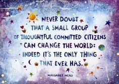 Margaret Mead Never doubt that a small group of thoughtful committed citizens can change the world: Indeed it's the only thing that ever has. Margaret Mead Quotes, Francois Fillon, Great Quotes, Inspirational Quotes, Epic Quotes, Awesome Quotes, Motivational Quotes, Motivational Wallpaper, Wallpaper Quotes