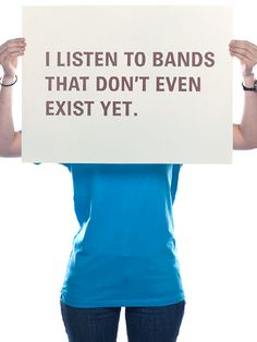 I listen to bands that don't even exist yet. Well aren't you the indie hipster =).