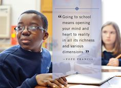 """""""Going to school means opening your mind and heart to reality in all its richness and various dimensions."""" -- Pope Francis"""