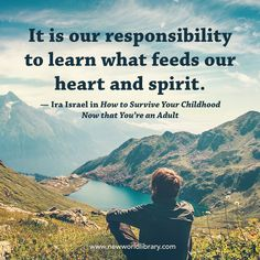 """""""It is our responsibility to learn what feeds our heart and spirit."""" ~ Ira Israel in HOW TO SURVIVE YOUR CHILDHOOD NOW THAT YOU ARE AN ADULT: A Path to Authenticity and Awakening, available now from New World Library"""