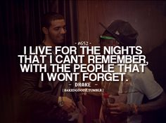 """""""I live for the nights that I can't remember with the people that I won't forget."""" -Drake"""