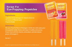Emergen-C Popsicles - Mix Emergen-C drink mix with water, pour into popsicle molds and freeze. Loaded with antioxidants, vitamins and electrolytes. Great for when home sick with a cold or a migraine.
