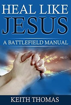 Heal Like Jesus: A Battlefield Manual (Battlefield Manuals in Spiritual Warfare Book 1) by Keith Thomas, http://www.amazon.com/dp/B00WW0DLA2/ref=cm_sw_r_pi_dp_EYirvb13YK3HP