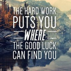 The hard work puts you where the good luck can find you.