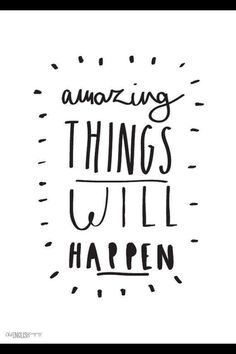 Amazing things will happen!!