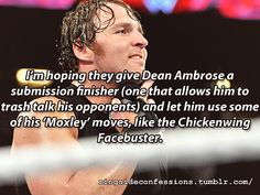 """I'm hoping they give Dean Ambrose a submission finisher (one that allows him to trash talk his opponents) and let him use some of his 'Mox..."