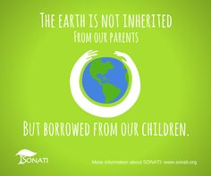 The earth is not inherited from our parents but borrowed from our children. www.sonati.org #save #the #earth