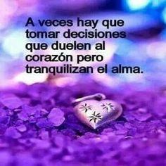 A veces hay que tomar decisiones que duelen al corazón pero tranquilizan el alma. ♥