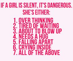 If a girl is silent, it is dangerous.  She's either:  Over thinking, Tired of waiting, about to blow up, needs a hug, falling apart, crying inside or ALL OF THE ABOVE