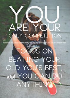 You are your only competition.