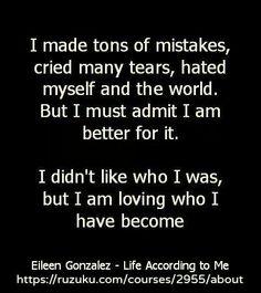 I didn't like who I was, but I am loving who I have become.
