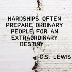 Hardships often prepare ordinary people for an extraordinary destiny... CS Lewis
