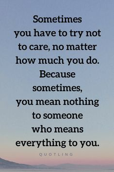 Quotes The hardest thing to do is to stop yourself from caring for someone you love, because no matter how much you love and care for them they don't care.