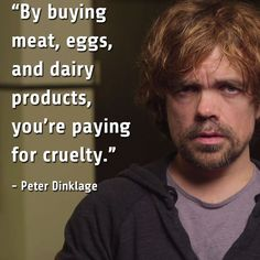 By buying meat, eggs, and dairy products, you're paying for cruelty. ~ Peter Dinklage