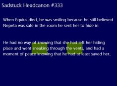 [When Equius died, he was smiling because he still believed Nepeta was safe in the room he sent her to hide in. He had no way of knowing that she had left her hiding place and went sneaking through the vents, and had a moment of peace knowing that he had at least saved her.] Submitted byzoomer-zlorpuff