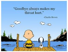 """Goodbye always makes my throat hurt."" Charlie Brown  This one is so fitting for me today.....  I have a really sore throat, however, I don't think its from saying ""Goodbye""  LOL"