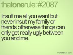 Insult me all you want but never insult my family or friends otherwise things can only get really ugly between you and me.