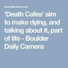 'Death Cafes' aim to make dying, and talking about it, part of life - Boulder Daily Camera