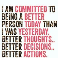 I am committed to   Being A Better  Person Today than Yesterday & Better Thoughts & Better Decisions