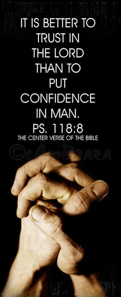 "cambraza: THE CENTER VERSE OF THE BIBLE PS118:8, IT IS BETTER TO TRUST IN THE LORD THAN TO PUT CONFIDENCE IN MAN. PS. 118:8 ""The center Verse of the Bible""  Godly Quotes, Inspirational Bible Verses Images.."