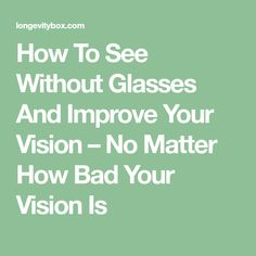 How To See Without Glasses And Improve Your Vision – No Matter How Bad Your Vision Is