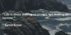 """Life is about making an impact, not making an income.""   – Kevin Kruse"