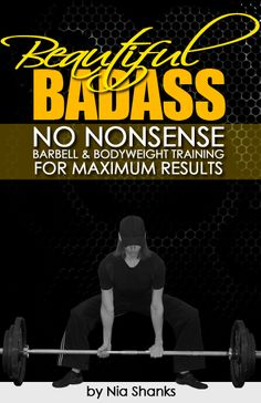 Beautiful Bada*s - No Nonsense Barbell and Bodyweight Training for Maximum Results by Nia Shanks