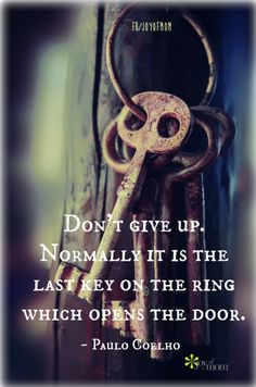 Don't give up.  Normally it is the last key on the ring which opens the door. ~ Paulo Coelho Haha YESSSS How many times this literally happens to people. Something as simple as this can teach someone a life lesson.  goodforyounetwork.com
